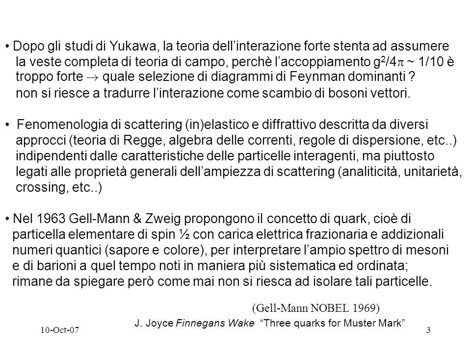 10-Oct-073 Nel 1963 Gell-Mann & Zweig propongono il concetto di quark, cioè di particella elementare di spin ½ con carica elettrica frazionaria e addizionali numeri quantici (sapore e colore), per interpretare lampio spettro di mesoni e di barioni a quel tempo noti in maniera più sistematica ed ordinata; rimane da spiegare però come mai non si riesca ad isolare tali particelle.