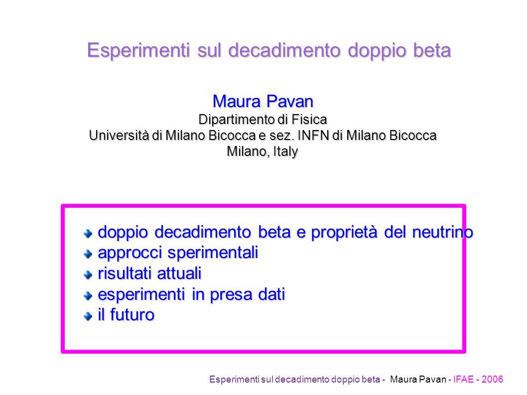 Esperimenti sul decadimento doppio beta Esperimenti sul decadimento doppio beta - Maura Pavan - IFAE - 2006 Maura Pavan Dipartimento di Fisica Università di Milano Bicocca e sez.