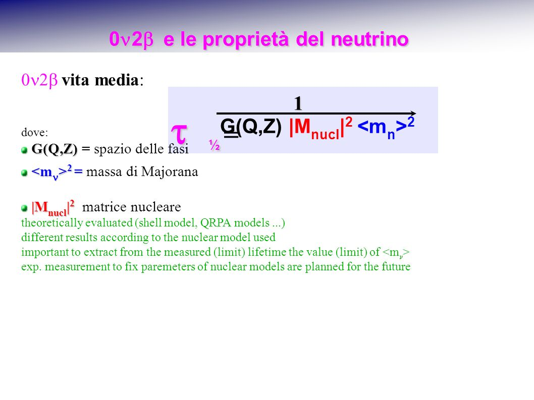 0 2 e le proprietà del neutrino 0 2 e le proprietà del neutrino G(Q,Z) |M nucl | 2 2 1 ½ ½ = vita media: dove: G(Q,Z) G(Q,Z) = spazio delle fasi 2 = 2 = massa di Majorana |M nucl | 2 |M nucl | 2 matrice nucleare theoretically evaluated (shell model, QRPA models...) different results according to the nuclear model used important to extract from the measured (limit) lifetime the value (limit) of exp.