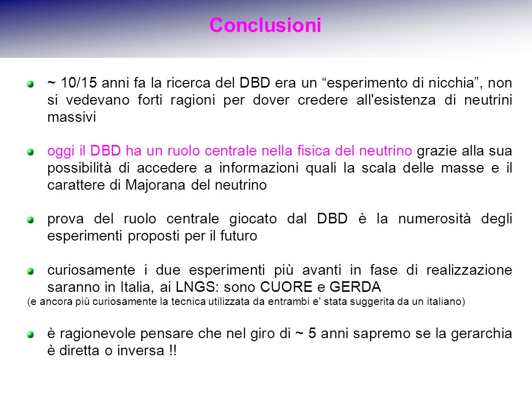 Conclusioni ~ 10/15 anni fa la ricerca del DBD era un esperimento di nicchia, non si vedevano forti ragioni per dover credere all esistenza di neutrini massivi oggi il DBD ha un ruolo centrale nella fisica del neutrino grazie alla sua possibilità di accedere a informazioni quali la scala delle masse e il carattere di Majorana del neutrino prova del ruolo centrale giocato dal DBD è la numerosità degli esperimenti proposti per il futuro curiosamente i due esperimenti più avanti in fase di realizzazione saranno in Italia, ai LNGS: sono CUORE e GERDA (e ancora più curiosamente la tecnica utilizzata da entrambi e stata suggerita da un italiano) è ragionevole pensare che nel giro di ~ 5 anni sapremo se la gerarchia è diretta o inversa !!