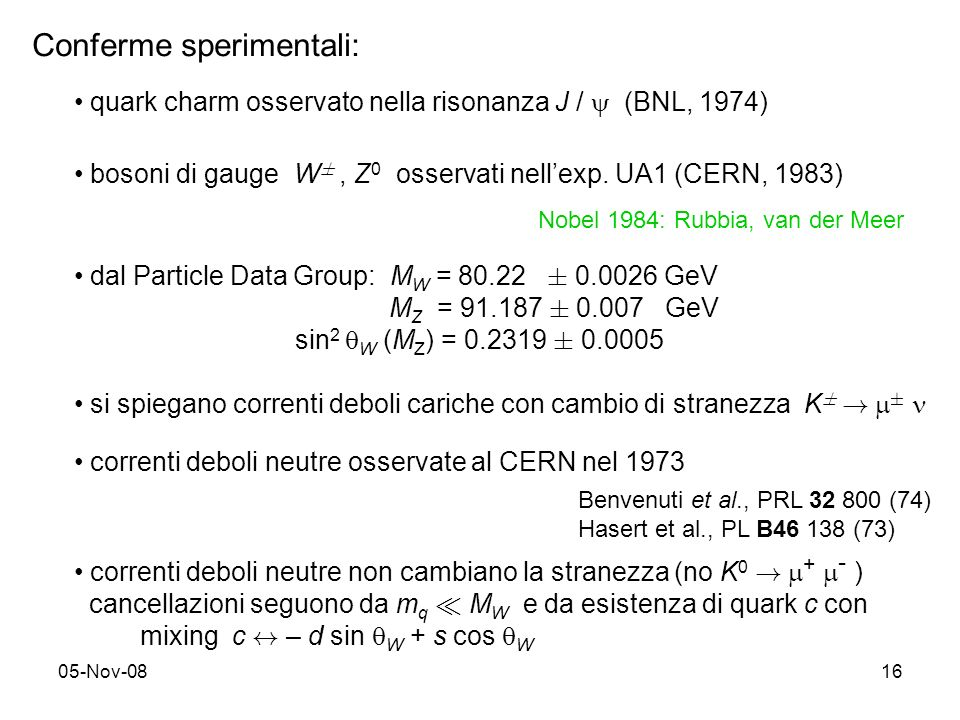 05-Nov-0816 Conferme sperimentali: quark charm osservato nella risonanza J / (BNL, 1974) bosoni di gauge W §, Z 0 osservati nellexp. UA1 (CERN, 1983)