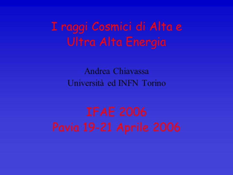 I raggi Cosmici di Alta e Ultra Alta Energia Andrea Chiavassa Università ed INFN Torino IFAE 2006 Pavia 19-21 Aprile 2006