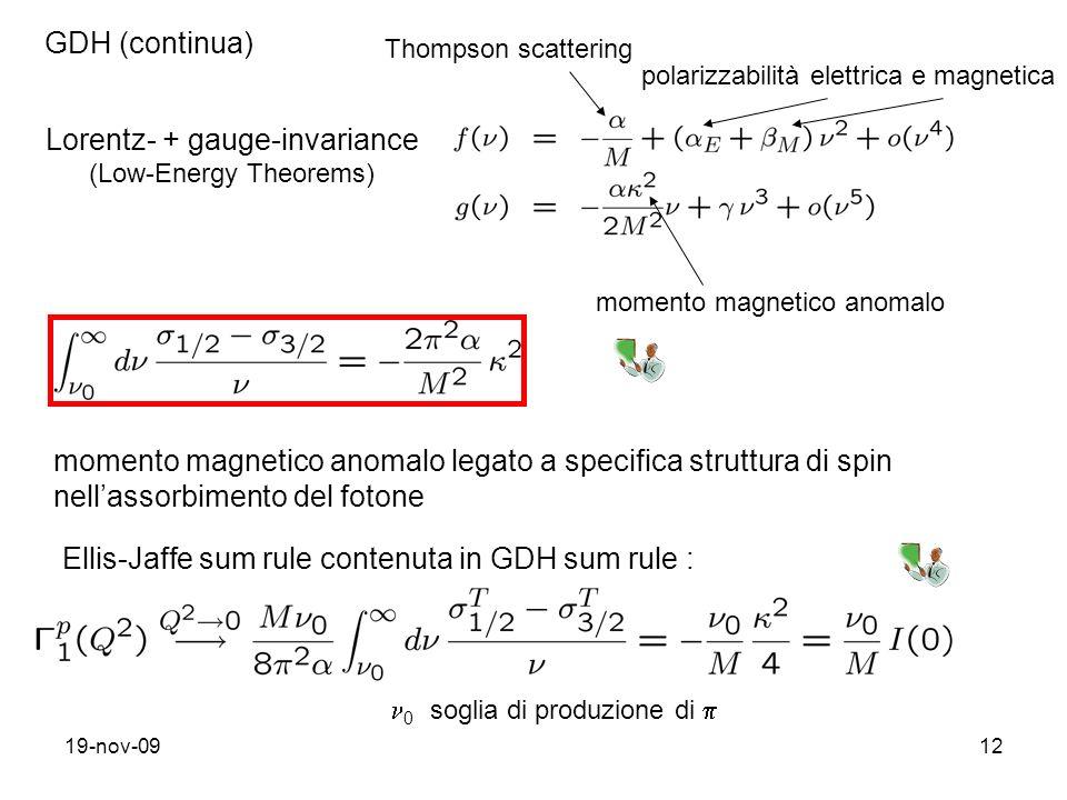 19-nov-0912 GDH (continua) Lorentz- + gauge-invariance (Low-Energy Theorems) Thompson scattering polarizzabilità elettrica e magnetica momento magnetico anomalo momento magnetico anomalo legato a specifica struttura di spin nellassorbimento del fotone Ellis-Jaffe sum rule contenuta in GDH sum rule : 0 soglia di produzione di