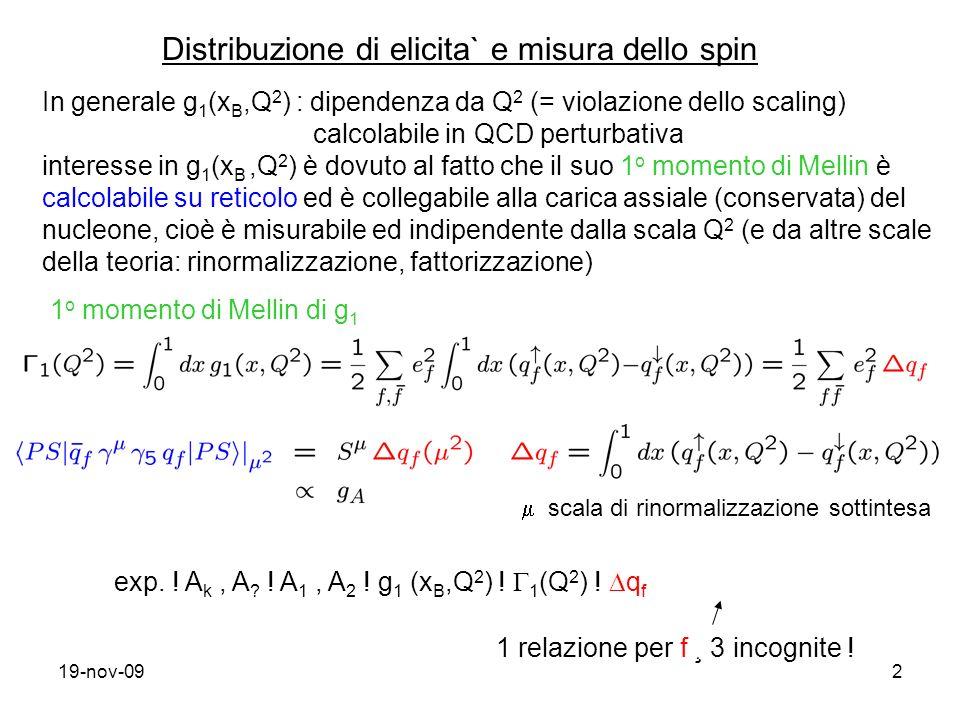 19-nov-092 In generale g 1 (x B,Q 2 ) : dipendenza da Q 2 (= violazione dello scaling) calcolabile in QCD perturbativa interesse in g 1 (x B,Q 2 ) è dovuto al fatto che il suo 1 o momento di Mellin è calcolabile su reticolo ed è collegabile alla carica assiale (conservata) del nucleone, cioè è misurabile ed indipendente dalla scala Q 2 (e da altre scale della teoria: rinormalizzazione, fattorizzazione) 1 o momento di Mellin di g 1 Distribuzione di elicita` e misura dello spin scala di rinormalizzazione sottintesa exp.