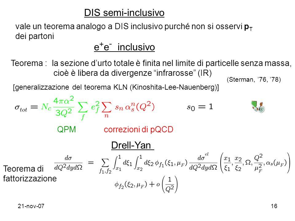 21-nov-0716 DIS semi-inclusivo vale un teorema analogo a DIS inclusivo purché non si osservi p T dei partoni Teorema : la sezione durto totale è finita nel limite di particelle senza massa, cioè è libera da divergenze infrarosse (IR) e + e - inclusivo (Sterman, 76, 78) [generalizzazione del teorema KLN (Kinoshita-Lee-Nauenberg)] QPMcorrezioni di pQCD Drell-Yan Teorema di fattorizzazione