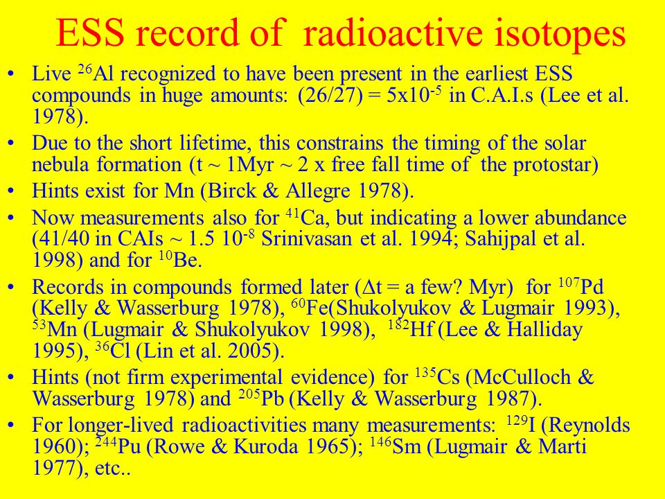 ESS record of radioactive isotopes Live 26 Al recognized to have been present in the earliest ESS compounds in huge amounts: (26/27) = 5x10 -5 in C.A.I.s (Lee et al.