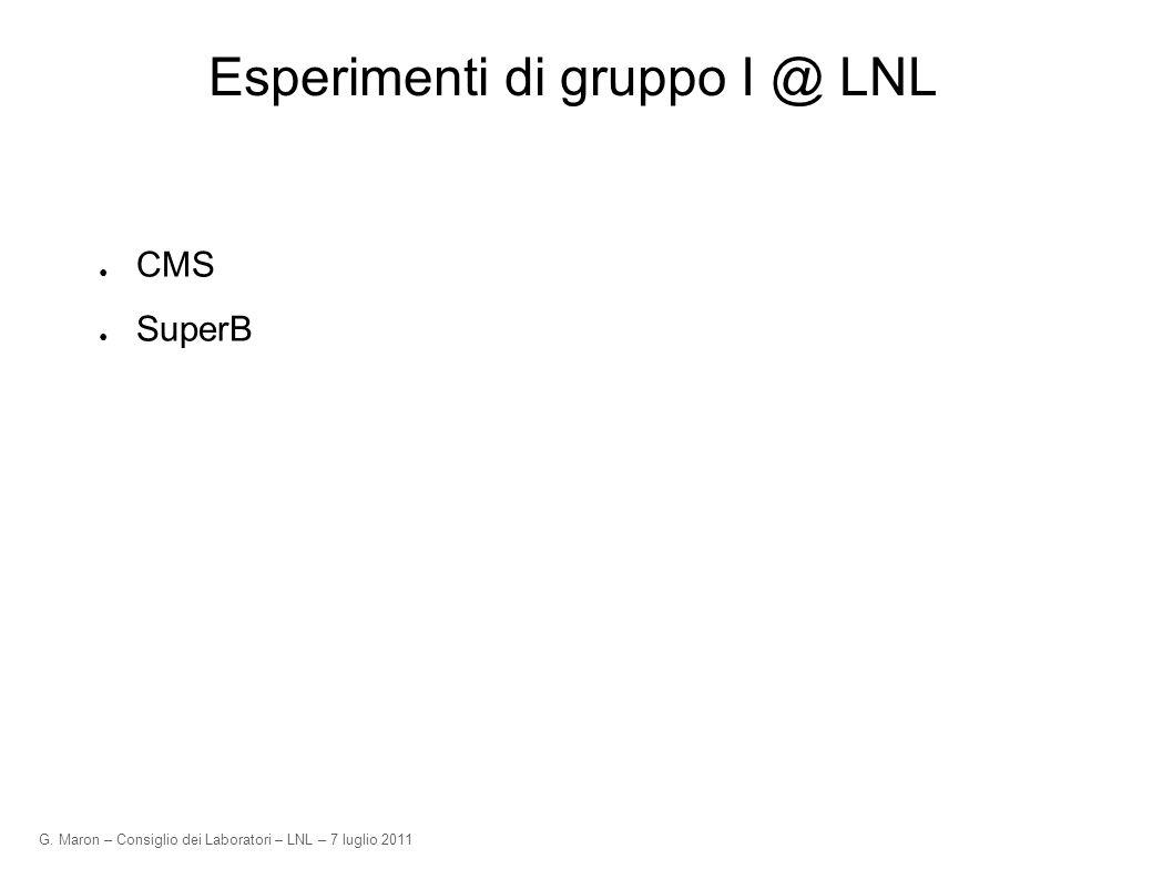 G. Maron – Consiglio dei Laboratori – LNL – 7 luglio 2011 Esperimenti di gruppo I @ LNL CMS SuperB