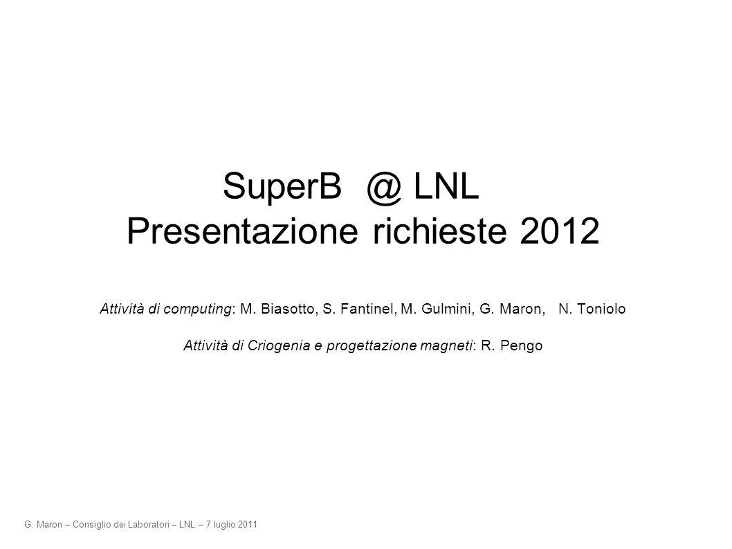 G. Maron – Consiglio dei Laboratori – LNL – 7 luglio 2011 SuperB @ LNL Presentazione richieste 2012 Attività di computing: M. Biasotto, S. Fantinel, M