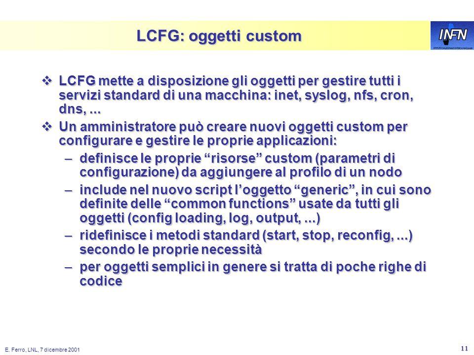 E. Ferro, LNL, 7 dicembre 2001 10 Cose un oggetto LCFG? È un semplice shell script (ma in futuro sarà usato perl) È un semplice shell script (ma in fu
