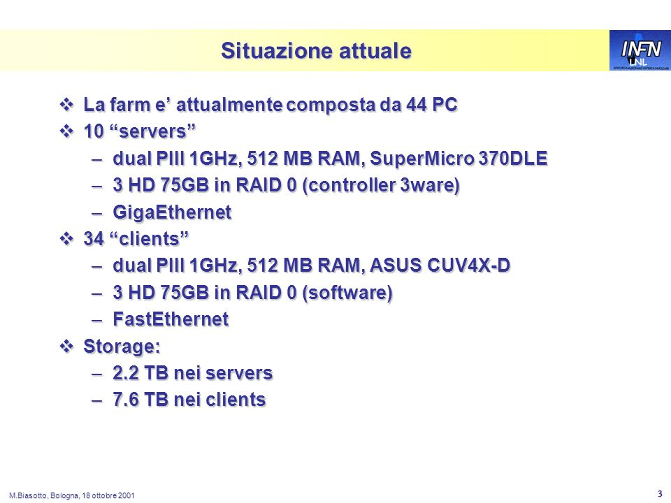LNL M.Biasotto, Bologna, 18 ottobre 2001 3 Situazione attuale La farm e attualmente composta da 44 PC La farm e attualmente composta da 44 PC 10 servers 10 servers –dual PIII 1GHz, 512 MB RAM, SuperMicro 370DLE –3 HD 75GB in RAID 0 (controller 3ware) –GigaEthernet 34 clients 34 clients –dual PIII 1GHz, 512 MB RAM, ASUS CUV4X-D –3 HD 75GB in RAID 0 (software) –FastEthernet Storage: Storage: –2.2 TB nei servers –7.6 TB nei clients
