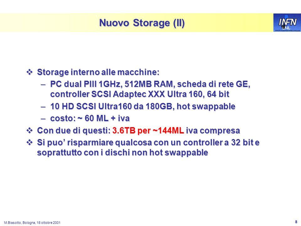 LNL M.Biasotto, Bologna, 18 ottobre 2001 8 Nuovo Storage (II) Storage interno alle macchine: Storage interno alle macchine: –PC dual PIII 1GHz, 512MB RAM, scheda di rete GE, controller SCSI Adaptec XXX Ultra 160, 64 bit –10 HD SCSI Ultra160 da 180GB, hot swappable –costo: ~ 60 ML + iva Con due di questi: 3.6TB per ~144ML iva compresa Con due di questi: 3.6TB per ~144ML iva compresa Si puo risparmiare qualcosa con un controller a 32 bit e soprattutto con i dischi non hot swappable Si puo risparmiare qualcosa con un controller a 32 bit e soprattutto con i dischi non hot swappable