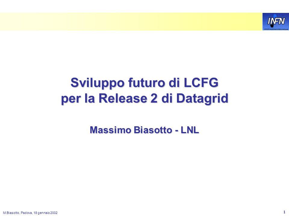 M.Biasotto, Padova, 18 gennaio 2002 1 Sviluppo futuro di LCFG per la Release 2 di Datagrid Massimo Biasotto - LNL