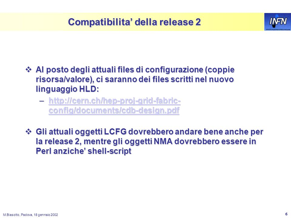 M.Biasotto, Padova, 18 gennaio 2002 5 Da LCFG a NMA ldxprof Load Profile Generic Component Profile Object rdxprof Read Profile LCFG Objects Local cache Client nodes Web Server HTTP XML Profile LCFG Config Files Make XML Profile Server Software Repository (RPMs) Installation Server (DHCP, kernel images installroot) NFS Software Repository (RPMs) FTP HTTP NMA Objects NMA Config Cache Manager Configuration DataBase Bootstrap Service Images PXE TFTP DHCP User Interface