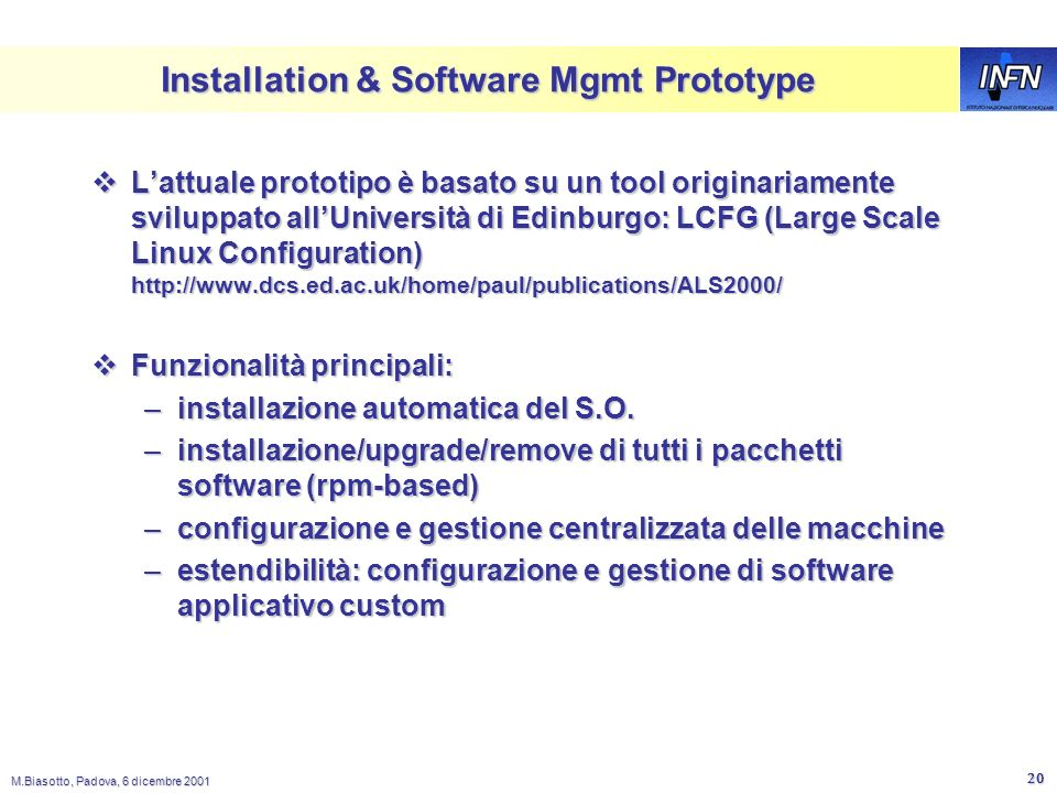 M.Biasotto, Padova, 6 dicembre 2001 19 Installation Management diagram Node Management Agent - manages installation, upgrade, removal and configuration of software packages Software Repository - central fabric store for Software Packages Bootstrap Service - service for initial installation of nodes