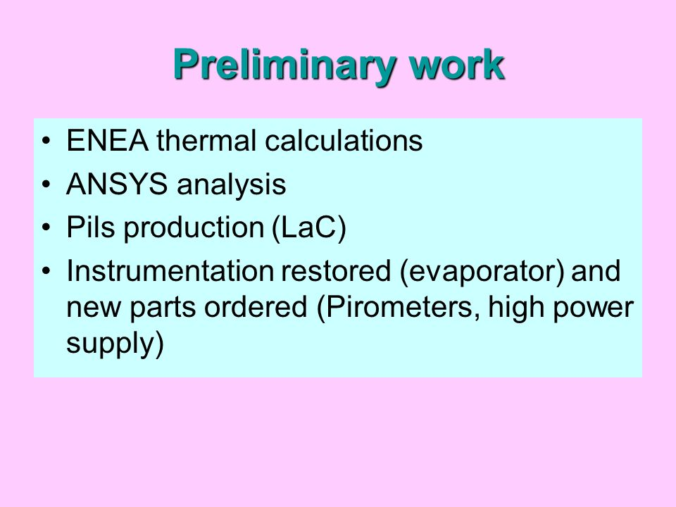 Preliminary work ENEA thermal calculations ANSYS analysis Pils production (LaC) Instrumentation restored (evaporator) and new parts ordered (Pirometers, high power supply)