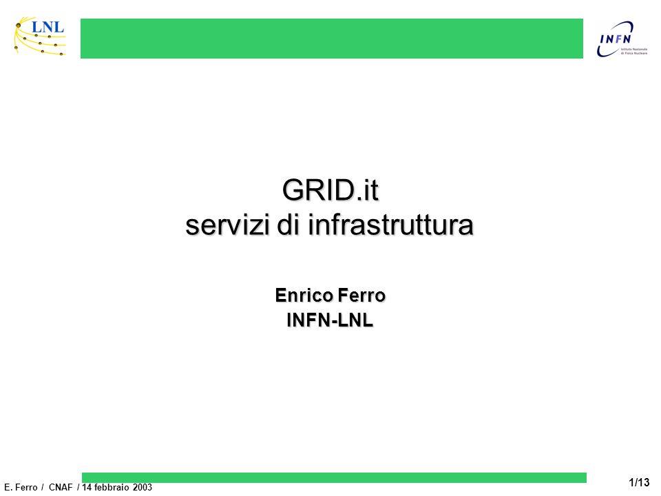 E. Ferro / CNAF / 14 febbraio 2003 1/13 GRID.it servizi di infrastruttura Enrico Ferro INFN-LNL