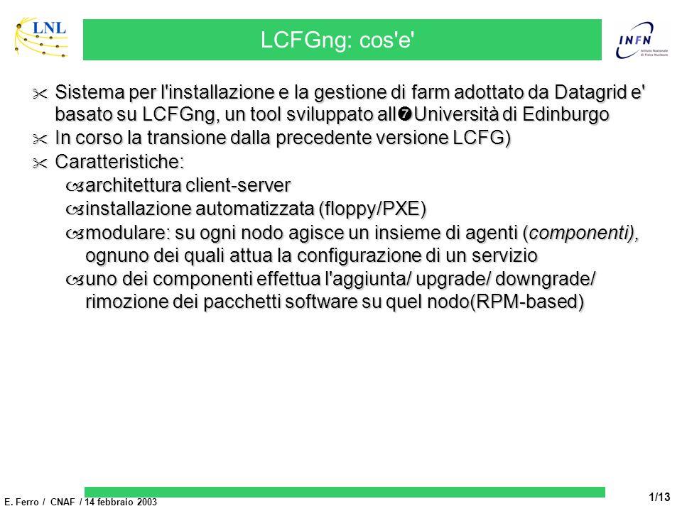E. Ferro / CNAF / 14 febbraio 2003 1/13 LCFGng: cos'e' Sistema per l'installazione e la gestione di farm adottato da Datagrid e' basato su LCFGng, un