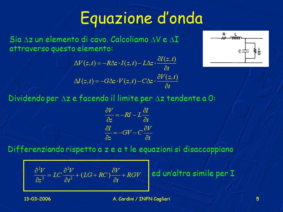 13-03-2006A. Cardini / INFN Cagliari5 Equazione donda Sia z un elemento di cavo. Calcoliamo V e I attraverso questo elemento: Dividendo per z e facend