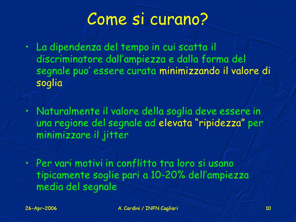 26-Apr-2006A. Cardini / INFN Cagliari10 Come si curano? La dipendenza del tempo in cui scatta il discriminatore dallampiezza e dalla forma del segnale