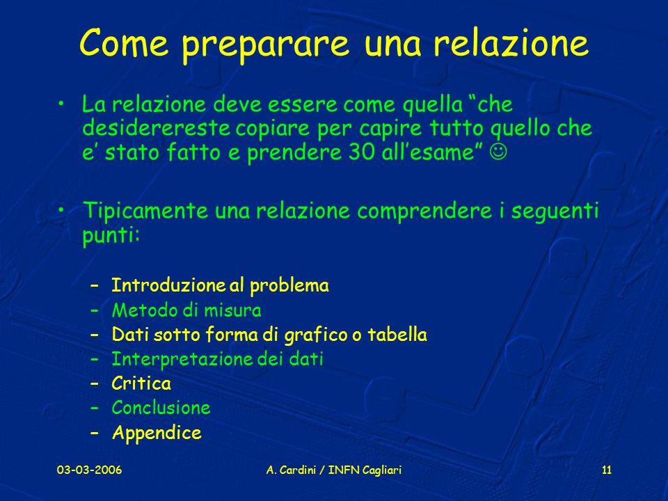 03-03-2006A. Cardini / INFN Cagliari11 Come preparare una relazione La relazione deve essere come quella che desiderereste copiare per capire tutto qu