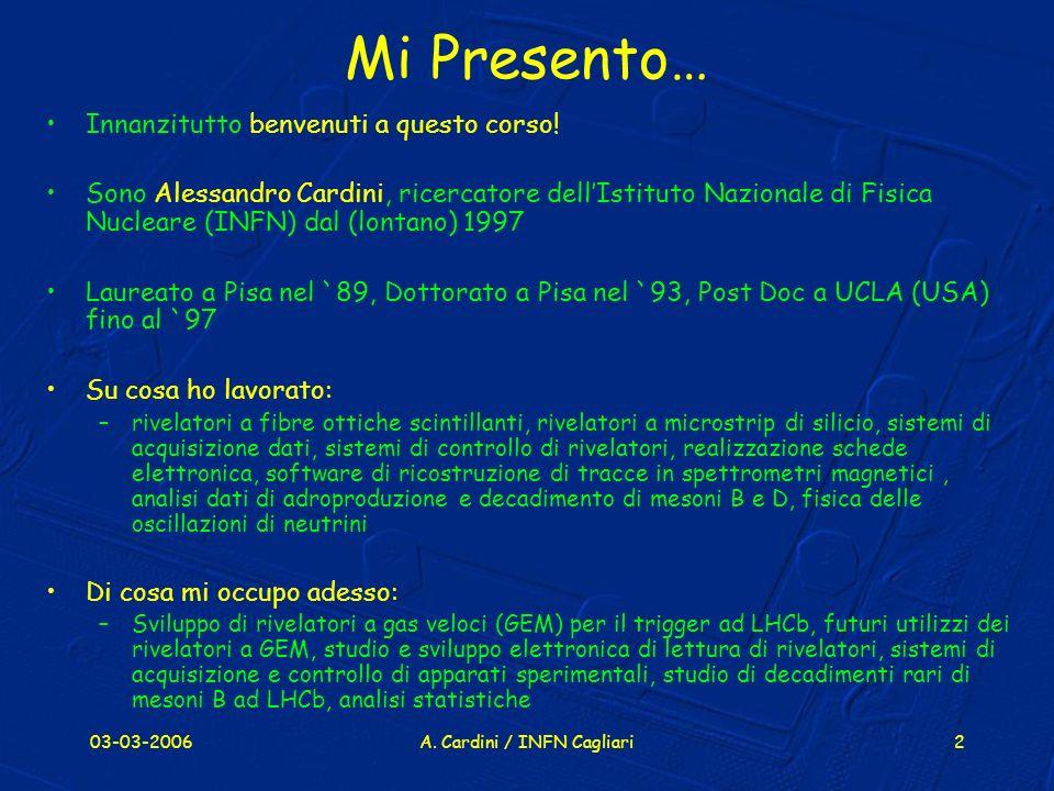 03-03-2006A. Cardini / INFN Cagliari2 Mi Presento… Innanzitutto benvenuti a questo corso! Sono Alessandro Cardini, ricercatore dellIstituto Nazionale