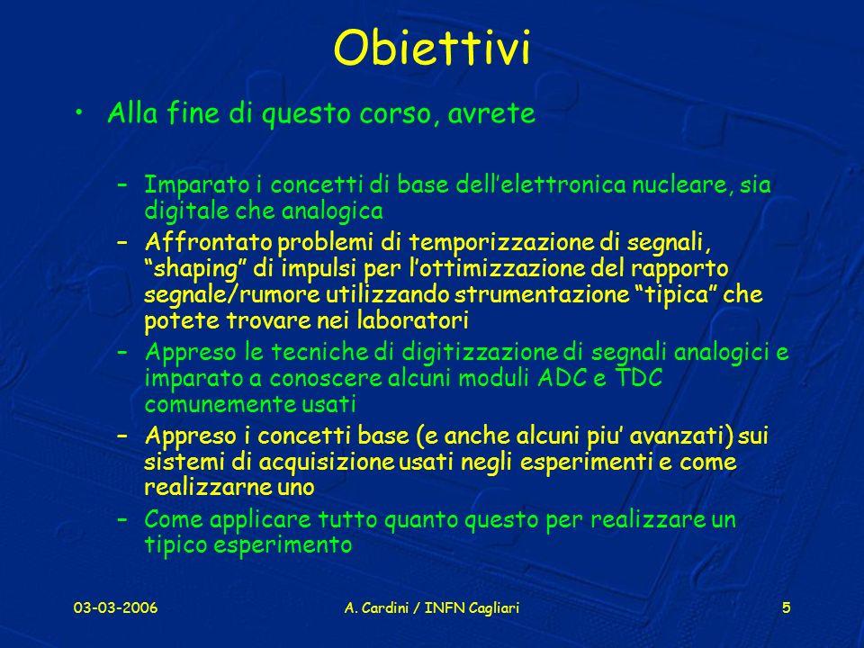 03-03-2006A. Cardini / INFN Cagliari5 Obiettivi Alla fine di questo corso, avrete –Imparato i concetti di base dellelettronica nucleare, sia digitale