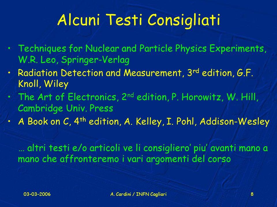 03-03-2006A. Cardini / INFN Cagliari8 Alcuni Testi Consigliati Techniques for Nuclear and Particle Physics Experiments, W.R. Leo, Springer-Verlag Radi