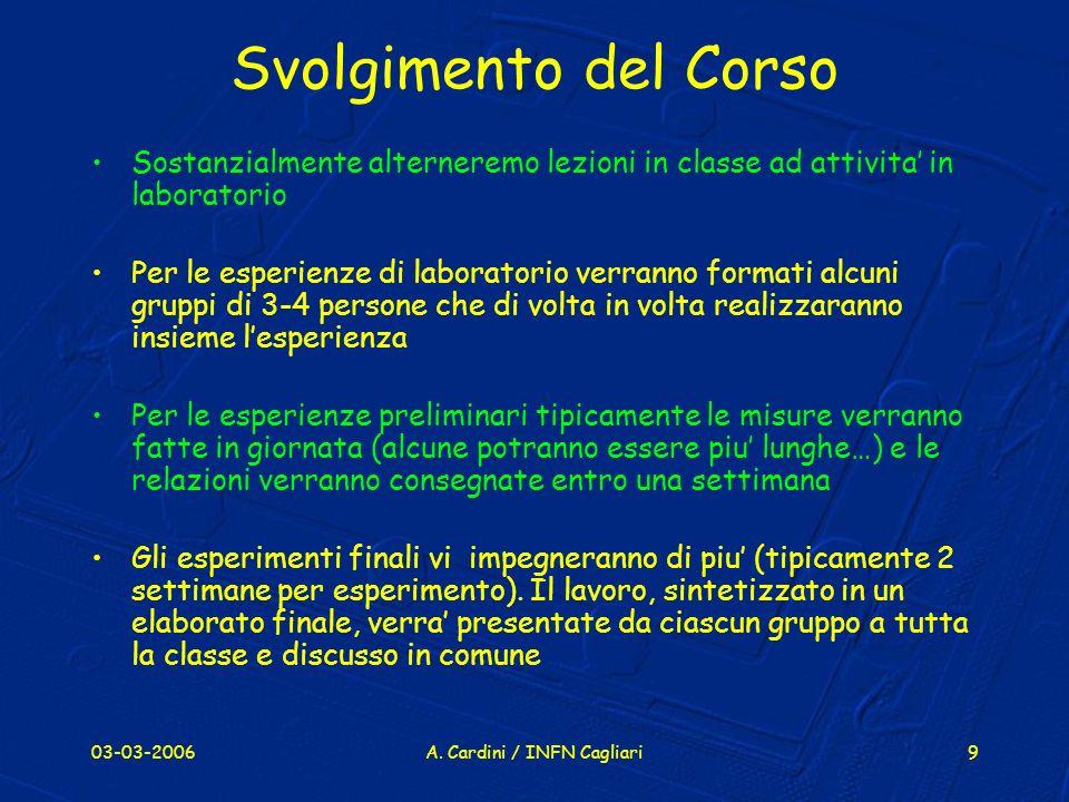 03-03-2006A. Cardini / INFN Cagliari9 Svolgimento del Corso Sostanzialmente alterneremo lezioni in classe ad attivita in laboratorio Per le esperienze