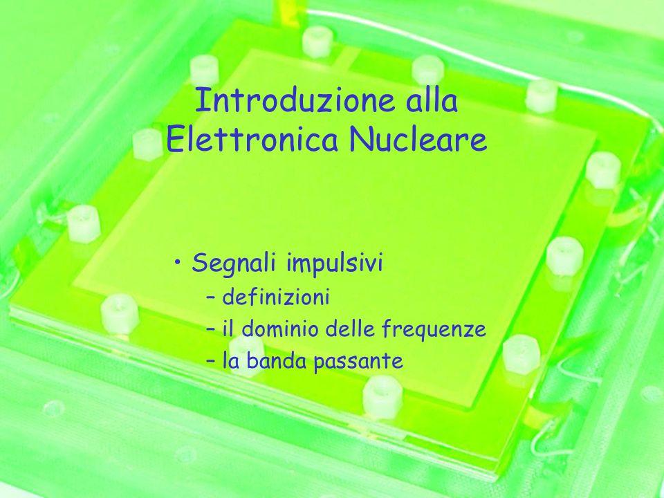 Introduzione alla Elettronica Nucleare Segnali impulsivi – definizioni – il dominio delle frequenze – la banda passante
