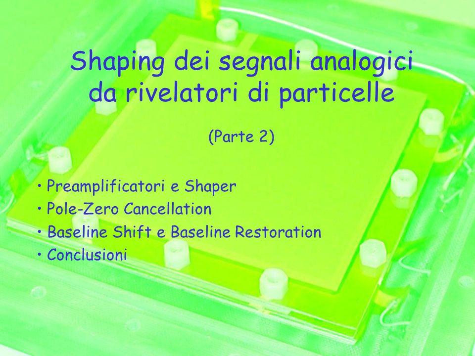 Shaping dei segnali analogici da rivelatori di particelle (Parte 2) Preamplificatori e Shaper Pole-Zero Cancellation Baseline Shift e Baseline Restoration Conclusioni