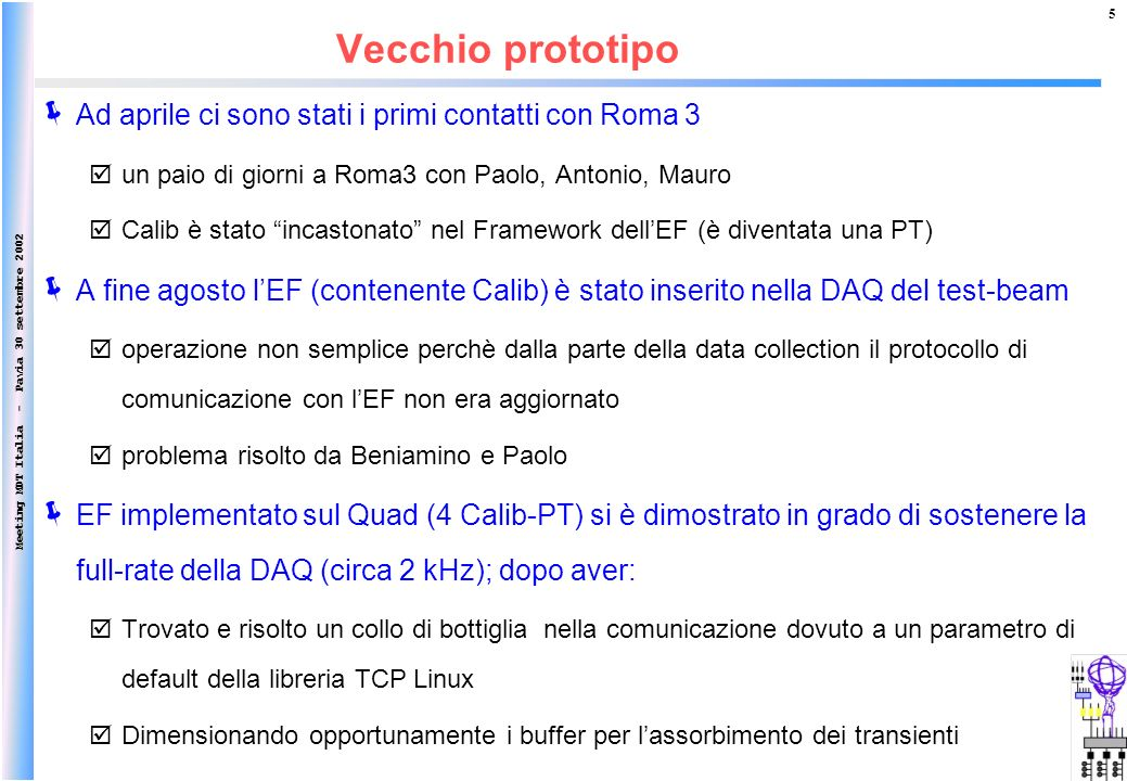 Meeting MDT Italia - Pavia 30 settembre 2002 5 Ad aprile ci sono stati i primi contatti con Roma 3 un paio di giorni a Roma3 con Paolo, Antonio, Mauro Calib è stato incastonato nel Framework dellEF (è diventata una PT) A fine agosto lEF (contenente Calib) è stato inserito nella DAQ del test-beam operazione non semplice perchè dalla parte della data collection il protocollo di comunicazione con lEF non era aggiornato problema risolto da Beniamino e Paolo EF implementato sul Quad (4 Calib-PT) si è dimostrato in grado di sostenere la full-rate della DAQ (circa 2 kHz); dopo aver: Trovato e risolto un collo di bottiglia nella comunicazione dovuto a un parametro di default della libreria TCP Linux Dimensionando opportunamente i buffer per lassorbimento dei transienti Vecchio prototipo