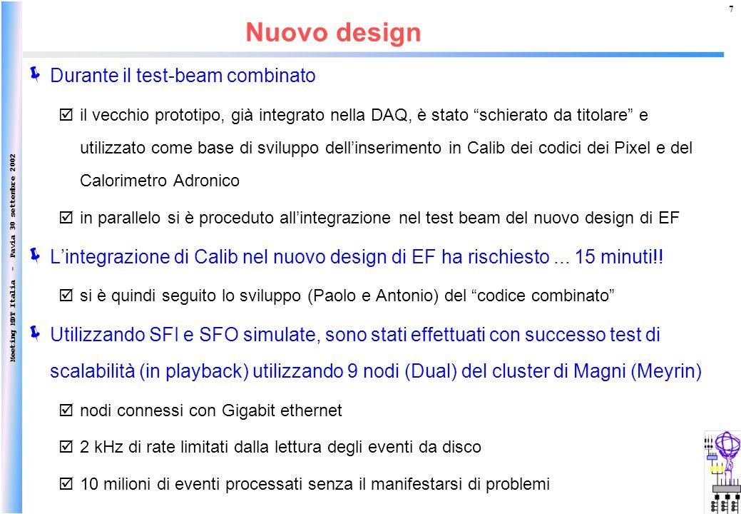 Meeting MDT Italia - Pavia 30 settembre 2002 7 Durante il test-beam combinato il vecchio prototipo, già integrato nella DAQ, è stato schierato da titolare e utilizzato come base di sviluppo dellinserimento in Calib dei codici dei Pixel e del Calorimetro Adronico in parallelo si è proceduto allintegrazione nel test beam del nuovo design di EF Lintegrazione di Calib nel nuovo design di EF ha rischiesto...