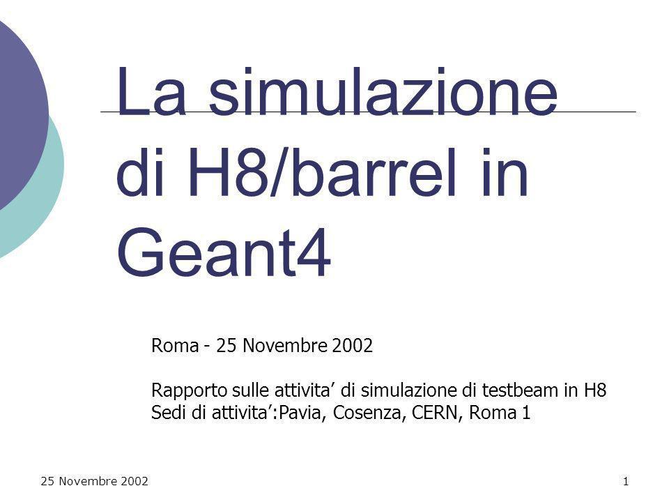 25 Novembre 20021 La simulazione di H8/barrel in Geant4 Roma - 25 Novembre 2002 Rapporto sulle attivita di simulazione di testbeam in H8 Sedi di attivita:Pavia, Cosenza, CERN, Roma 1