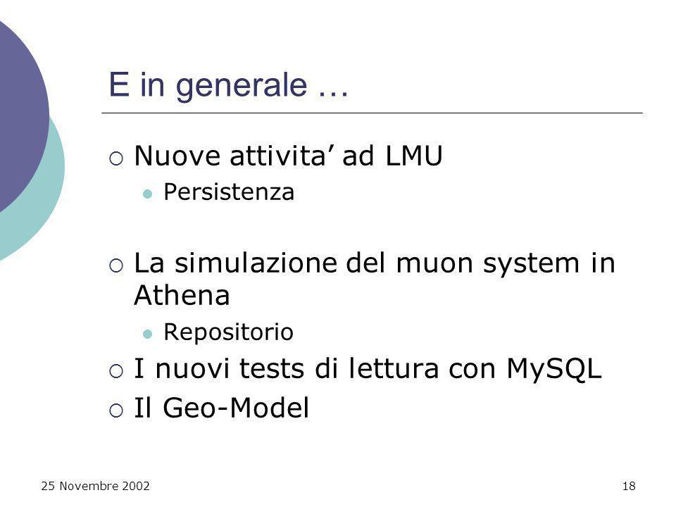25 Novembre 200218 E in generale … Nuove attivita ad LMU Persistenza La simulazione del muon system in Athena Repositorio I nuovi tests di lettura con MySQL Il Geo-Model
