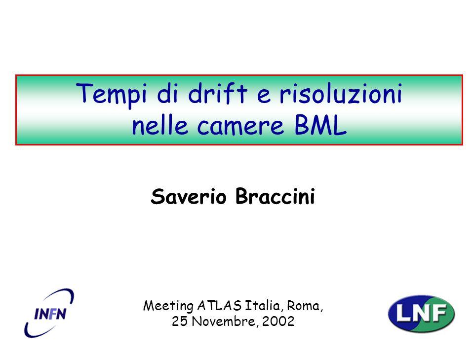 S. BracciniTempi di drift e risoluzioni nelle camere BML 1 Saverio Braccini Meeting ATLAS Italia, Roma, 25 Novembre, 2002 Tempi di drift e risoluzioni