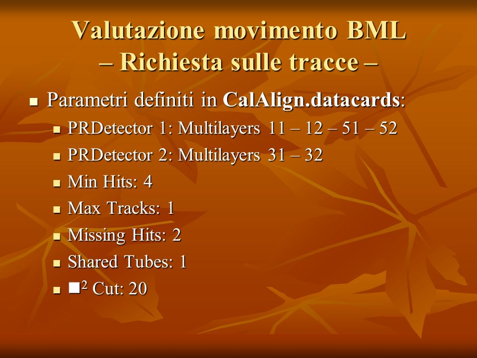 Valutazione movimento BML – Richiesta sulle tracce – Parametri definiti in CalAlign.datacards: Parametri definiti in CalAlign.datacards: PRDetector 1: Multilayers 11 – 12 – 51 – 52 PRDetector 1: Multilayers 11 – 12 – 51 – 52 PRDetector 2: Multilayers 31 – 32 PRDetector 2: Multilayers 31 – 32 Min Hits: 4 Min Hits: 4 Max Tracks: 1 Max Tracks: 1 Missing Hits: 2 Missing Hits: 2 Shared Tubes: 1 Shared Tubes: 1 2 Cut: 20 2 Cut: 20