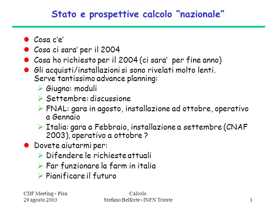 CDF Meeting - Pisa 29 agosto 2003 Calcolo Stefano Belforte - INFN Trieste2 Sinopsi delle nostre CAF (Fnal e Bologna) nero=certo rosso=richieste da approvare FNALCNAF CpuDiskCpudisk dualsGHzTBDuals GHzTB 2003 ( FNAL owned )17958094 2003 ( INFN owned )6223214482267 2003 total290930164 2004 ( FNAL owned )3381280184 2004 ( INFN owned )1024702411847337 2004 total~500~3000>200 2005 (FNAL owned )6743700288 2005 ( INFN owned )10247024??.