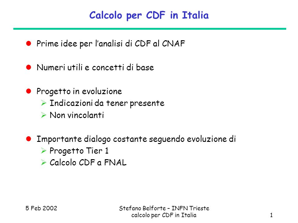 5 Feb 2002Stefano Belforte – INFN Trieste calcolo per CDF in Italia1 Calcolo per CDF in Italia Prime idee per lanalisi di CDF al CNAF Numeri utili e c