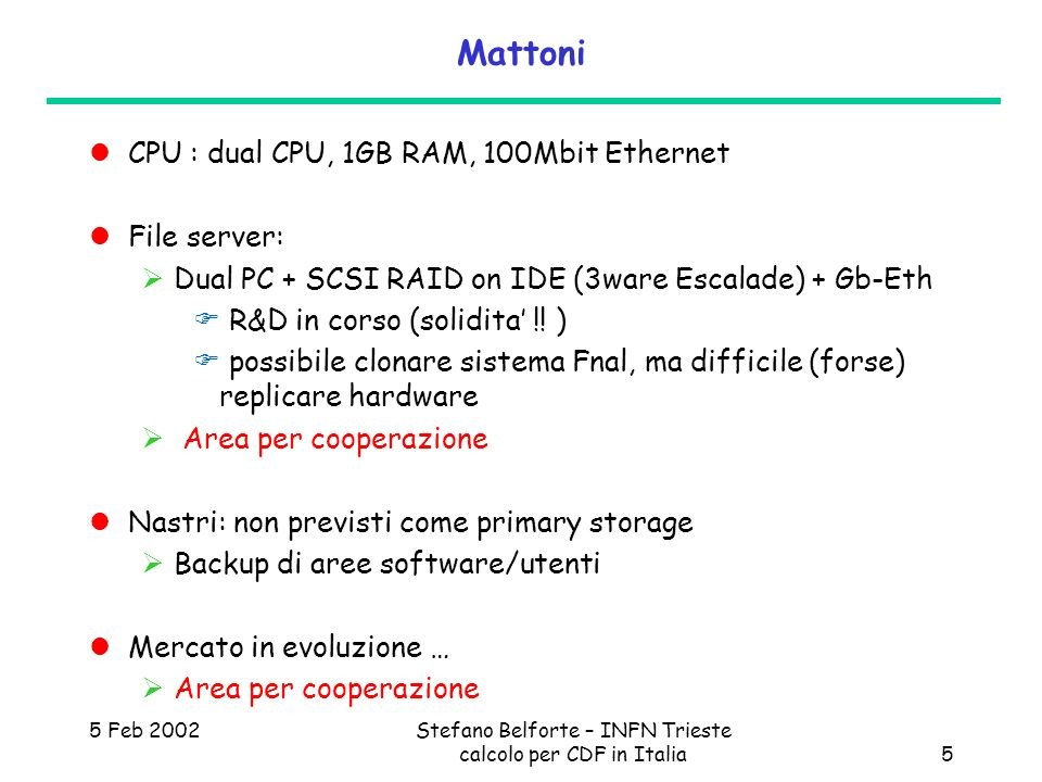 5 Feb 2002Stefano Belforte – INFN Trieste calcolo per CDF in Italia5 Mattoni CPU : dual CPU, 1GB RAM, 100Mbit Ethernet File server: Dual PC + SCSI RAID on IDE (3ware Escalade) + Gb-Eth R&D in corso (solidita !.