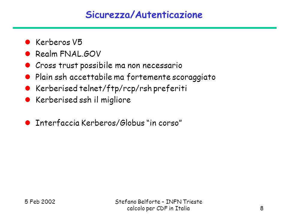 5 Feb 2002Stefano Belforte – INFN Trieste calcolo per CDF in Italia8 Sicurezza/Autenticazione Kerberos V5 Realm FNAL.GOV Cross trust possibile ma non necessario Plain ssh accettabile ma fortemente scoraggiato Kerberised telnet/ftp/rcp/rsh preferiti Kerberised ssh il migliore Interfaccia Kerberos/Globus in corso