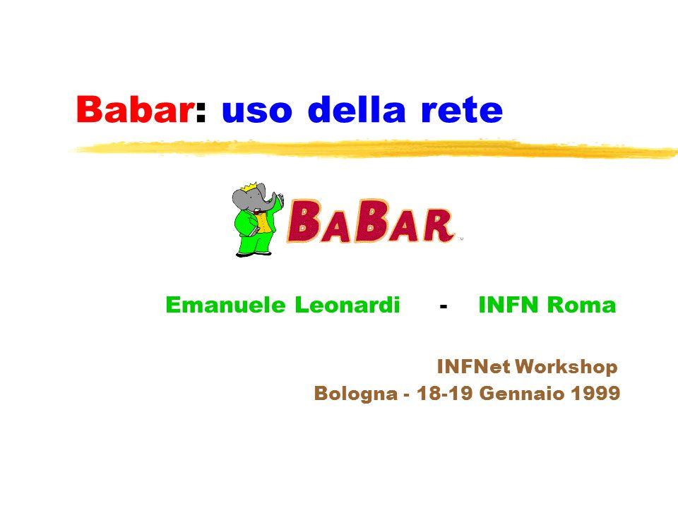 Babar: uso della rete Emanuele Leonardi - INFN Roma INFNet Workshop Bologna - 18-19 Gennaio 1999