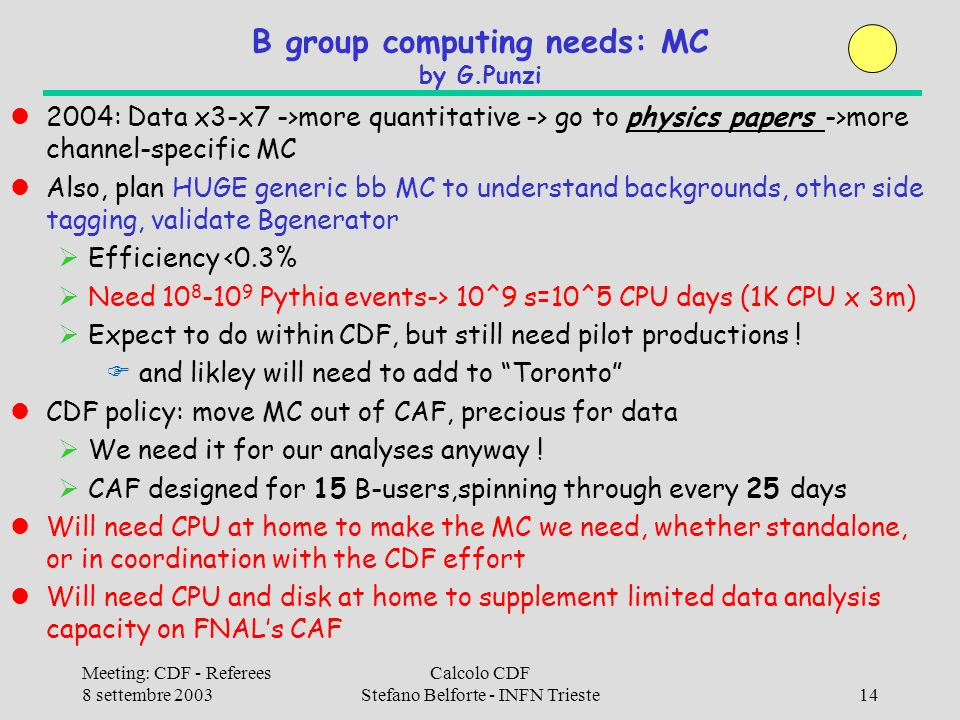 Meeting: CDF - Referees 8 settembre 2003 Calcolo CDF Stefano Belforte - INFN Trieste14 B group computing needs: MC by G.Punzi 2004: Data x3-x7 ->more quantitative -> go to physics papers ->more channel-specific MC Also, plan HUGE generic bb MC to understand backgrounds, other side tagging, validate Bgenerator Efficiency <0.3% Need 10 8 -10 9 Pythia events-> 10^9 s=10^5 CPU days (1K CPU x 3m) Expect to do within CDF, but still need pilot productions .