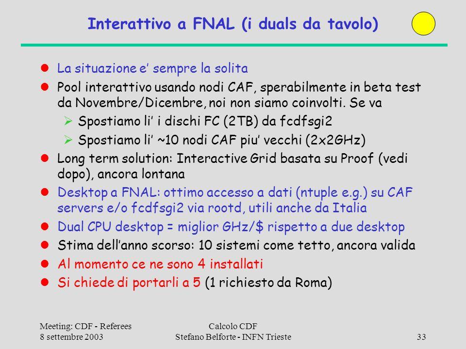 Meeting: CDF - Referees 8 settembre 2003 Calcolo CDF Stefano Belforte - INFN Trieste33 Interattivo a FNAL (i duals da tavolo) La situazione e sempre la solita Pool interattivo usando nodi CAF, sperabilmente in beta test da Novembre/Dicembre, noi non siamo coinvolti.