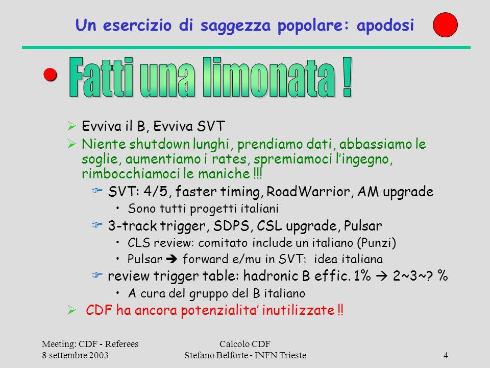Meeting: CDF - Referees 8 settembre 2003 Calcolo CDF Stefano Belforte - INFN Trieste15 Il nostro piano (non e cambiato !) Lanalisi si regge su 3 gambe: 1)Produzione campioni skimmati/ntuple a partire dai DST 0(10-100TB): FNAL 2)MC ed analisi ripetute di campioni ridotti O(1TB): CNAF 3)Sviluppo codice (edit, compile, link, run, debug) ed analisi interattiva Paw/Root O(100GB) : desktop e/o clusters di sezione (o desktop cicciuto a FNAL) desktops da dotazioni rinnovati ogni 5 anni, in media hanno 2.5 anni di eta (3 anni standard di obsolescenza), cpu/disco su desktop inefficiente per gruppi grossi con rapido turnover piccoli clusters fondamentali (per ora) Alternative: General INFN-wide login facility .