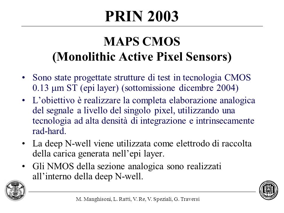 M. Manghisoni, L. Ratti, V. Re, V. Speziali, G. Traversi MAPS CMOS (Monolithic Active Pixel Sensors) Sono state progettate strutture di test in tecnol
