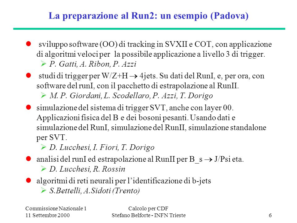 Commissione Nazionale 1 11 Settembre 2000 Calcolo per CDF Stefano Belforte - INFN Trieste7 Come si prepare Fermilab (bisogni stimati nel 1977) Le richieste al laboratorio per tutti (finale/adesso) farm per ricostruzione e (un po di) MC 150/50 PC dual CPU 500MB rack-mount (1.1 GL) robotic tape library da 1pByte per TUTTO il data set 20 8mm Exabyte Mammoth 2 (drive+media = 2.4 GL) 4 Sony AIT2 per il run di Settembre/Ottobre Emass/ADIC robot (2 GL) FC-SAN (1.5 GByte/sec) con 30/10 TByte disk (1.5 GL) + 10 TB inglesi Central Analysis Facility per users analys multiprocessor servers per 90K/30K Mips (5 GL) ora: 64-CPU Origin2000 = 1/3 del totale a 1/2 il costo Gibabit Ethernet verso i desktops nelle baracche system management