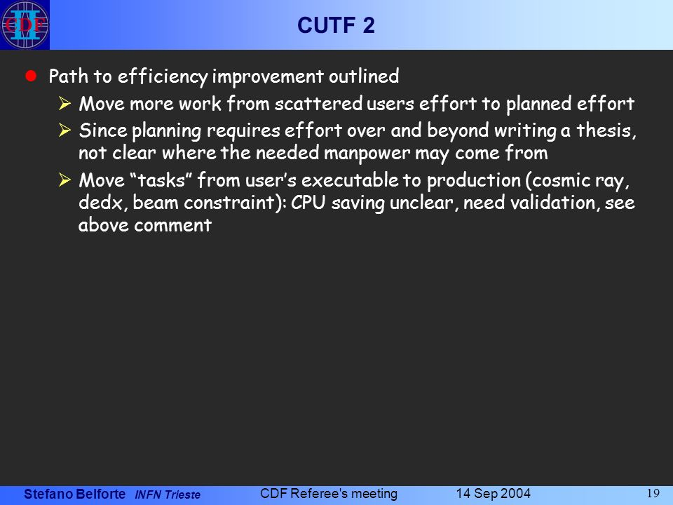 Stefano Belforte INFN Trieste 14 Sep 2004 CDF Referee s meeting 19 CUTF 2 Path to efficiency improvement outlined Move more work from scattered users effort to planned effort Since planning requires effort over and beyond writing a thesis, not clear where the needed manpower may come from Move tasks from users executable to production (cosmic ray, dedx, beam constraint): CPU saving unclear, need validation, see above comment