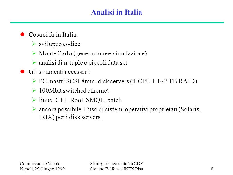Commissione Calcolo Napoli, 29 Giugno 1999 Strategie e necessita di CDF Stefano Belforte - INFN Pisa8 Analisi in Italia Cosa si fa in Italia: sviluppo codice Monte Carlo (generazione e simulazione) analisi di n-tuple e piccoli data set Gli strumenti necessari: PC, nastri SCSI 8mm, disk servers (4-CPU + 1~2 TB RAID) 100Mbit switched ethernet linux, C++, Root, SMQL, batch ancora possibile luso di sistemi operativi proprietari (Solaris, IRIX) per i disk servers.