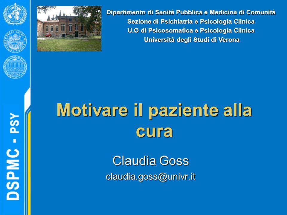 Motivare il paziente alla cura Claudia Goss claudia.goss@univr.it Dipartimento di Sanità Pubblica e Medicina di Comunità Sezione di Psichiatria e Psic