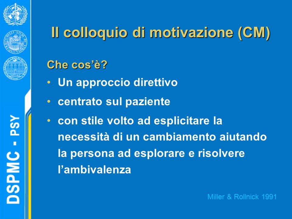 Il colloquio di motivazione (CM) Che cosè? Un approccio direttivo centrato sul paziente con stile volto ad esplicitare la necessità di un cambiamento